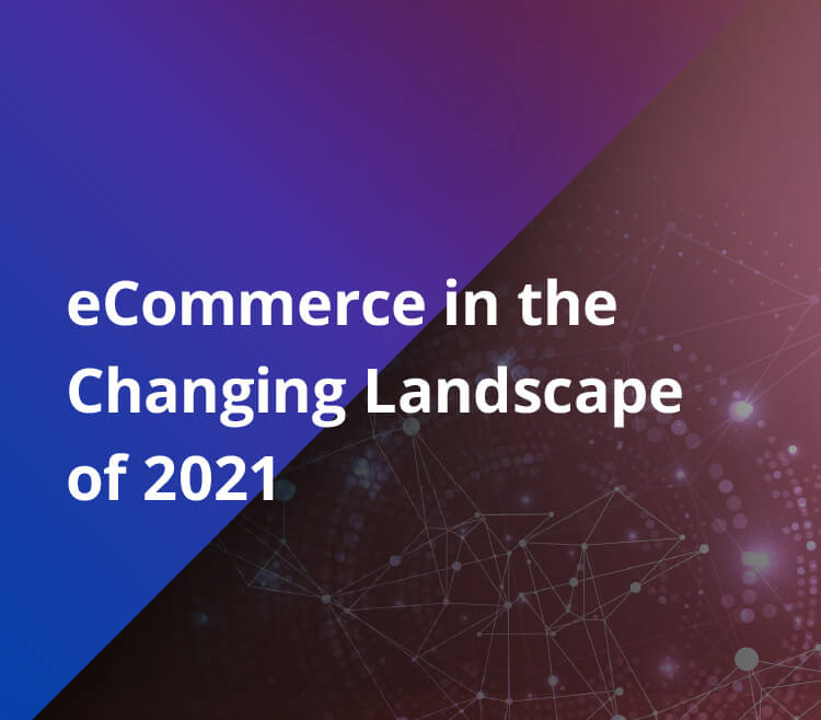 eCommerce in the Changing Landscape of 2021